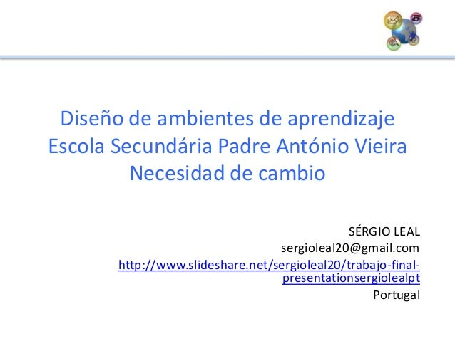 Diseño de ambientes de aprendizajeEscola Secundária Padre António VieiraNecesidad de cambioSÉRGIO LEALsergioleal20@gmail.c...