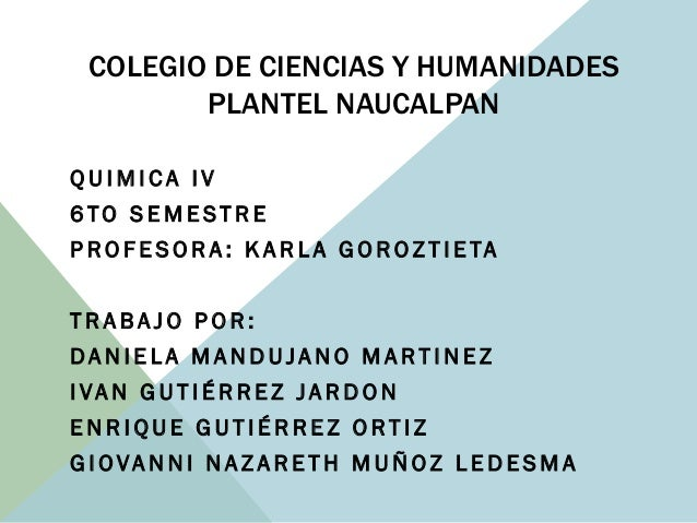 COLEGIO DE CIENCIAS Y HUMANIDADES PLANTEL NAUCALPAN Q U I M I C A I V 6 TO S E M E ST R E P R O F E S O R A : K A R L A G ...