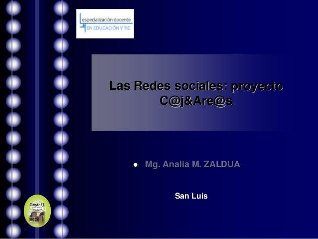 Las Redes sociales: proyecto       C@j&Are@s      Mg. Analia M. ZALDUA             San Luis