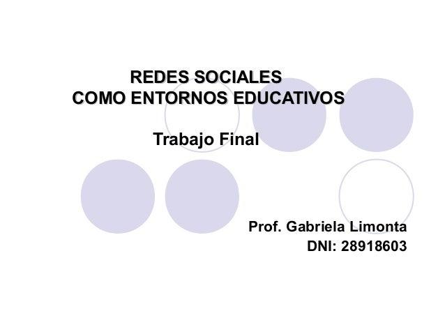 REDES SOCIALESREDES SOCIALESCOMO ENTORNOS EDUCATIVOSCOMO ENTORNOS EDUCATIVOSTrabajo FinalProf. Gabriela LimontaDNI: 28918603
