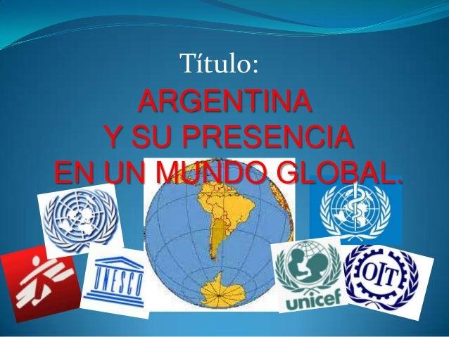 Título: ARGENTINA Y SU PRESENCIA EN UN MUNDO GLOBAL.