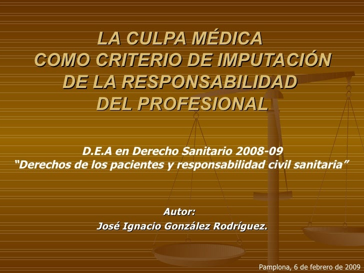 LA CULPA MÉDICA  COMO CRITERIO DE IMPUTACIÓN DE LA RESPONSABILIDAD  DEL PROFESIONAL Autor:  José Ignacio González Rodrígue...