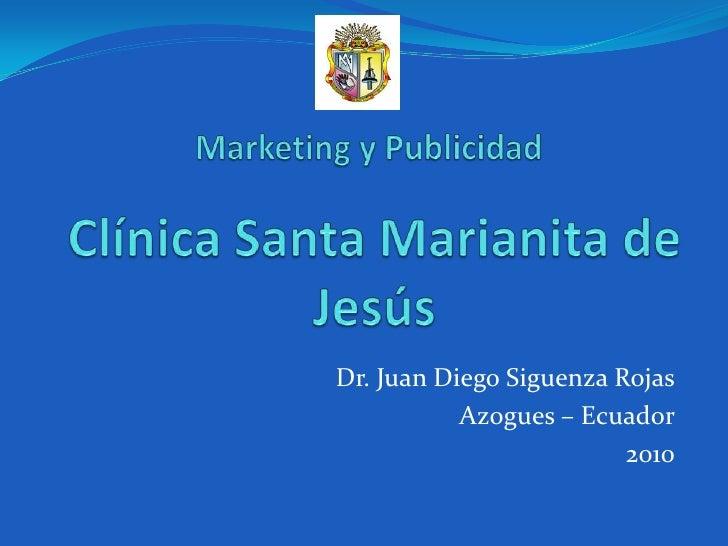 Marketing y Publicidad <br />Clínica Santa Marianita de Jesús<br />Dr. Juan Diego Siguenza Rojas<br />Azogues – Ecuador<br...