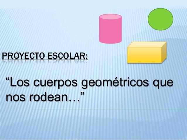 """PROYECTO ESCOLAR:  """"Los cuerpos geométricos que nos rodean…"""""""