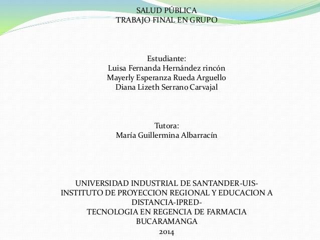 SALUD PÚBLICA TRABAJO FINAL EN GRUPO Estudiante: Luisa Fernanda Hernández rincón Mayerly Esperanza Rueda Arguello Diana Li...