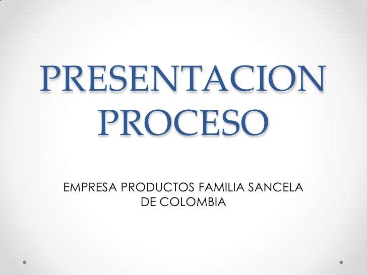 PRESENTACION  PROCESOEMPRESA PRODUCTOS FAMILIA SANCELA          DE COLOMBIA