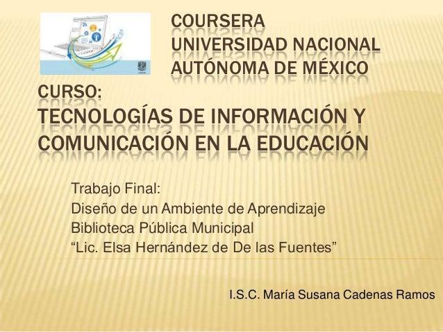 COURSERA UNIVERSIDAD NACIONAL AUTÓNOMA DE MÉXICO CURSO: TECNOLOGÍAS DE INFORMACIÓN Y COMUNICACIÓN EN LA EDUCACIÓN Trabajo ...