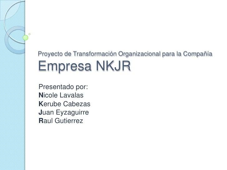 Proyecto de Transformación Organizacional para la CompañíaEmpresa NKJR<br />Presentado por:<br />Nicole Lavalas<br />Kerub...