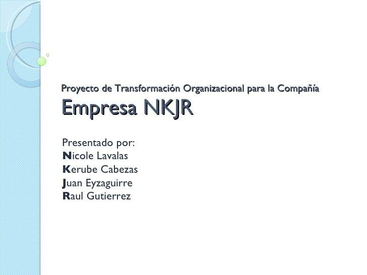 Proyecto de Transformación Organizacional para la Compañía Empresa NKJR Presentado por: N icole Lavalas K erube Cabezas J ...