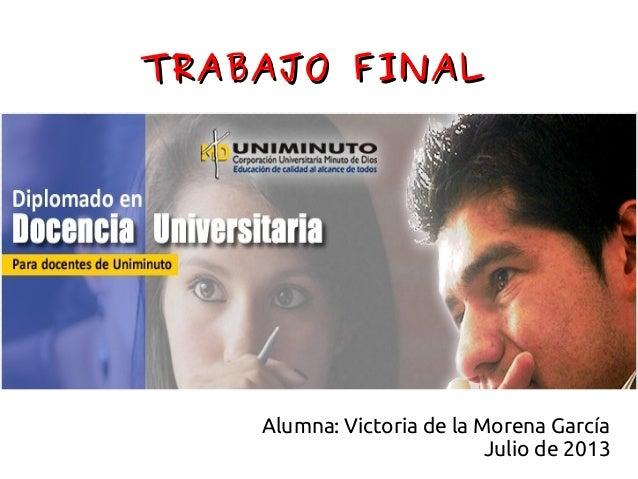 TRABAJO FINALTRABAJO FINAL Alumna: Victoria de la Morena García Julio de 2013