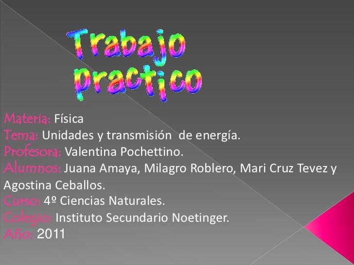 Materia: Física<br />Tema: Unidades y transmisión  de energía.<br />Profesora: Valentina Pochettino.<br />Alumnos: Juana A...
