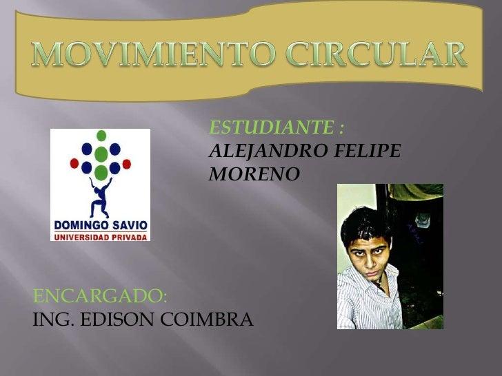 MOVIMIENTO CIRCULAR<br />ESTUDIANTE : <br />ALEJANDRO FELIPE MORENO<br />ENCARGADO: <br />ING. EDISON COIMBRA<br />