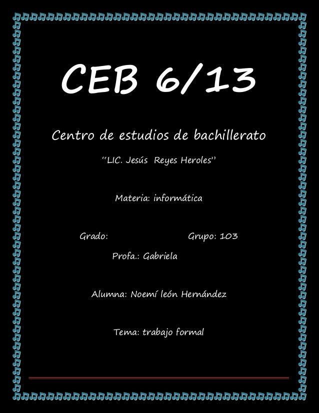 "CEB 6/13Centro de estudios de bachillerato        ""LIC. Jesús Reyes Heroles""             Materia: informática    Grado:   ..."