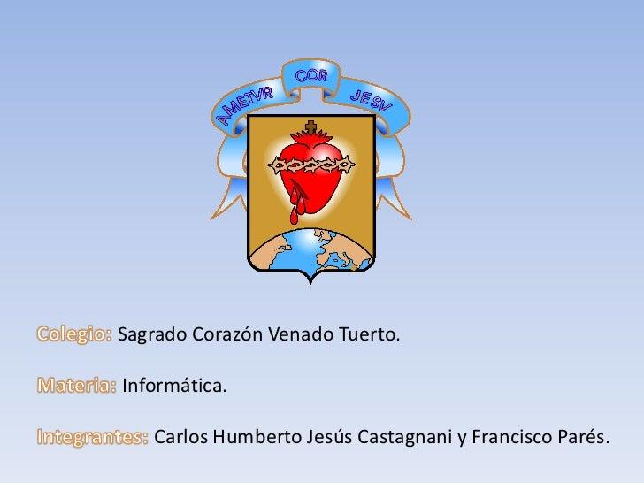 Colegio: Sagrado Corazón Venado Tuerto.<br />Materia: Informática.<br />Integrantes: Carlos Humberto Jesús Castagnani y Fr...