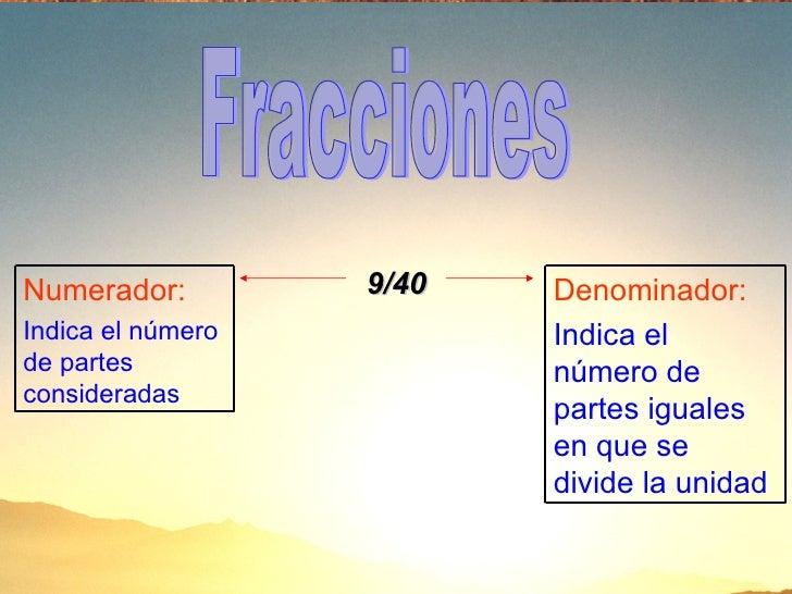 9/40 Fracciones Denominador: Indica el número de partes iguales en que se divide la unidad Numerador: Indica el número de ...
