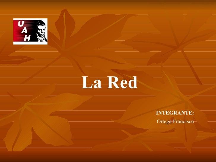 INTEGRANTE: Ortega Francisco La Red