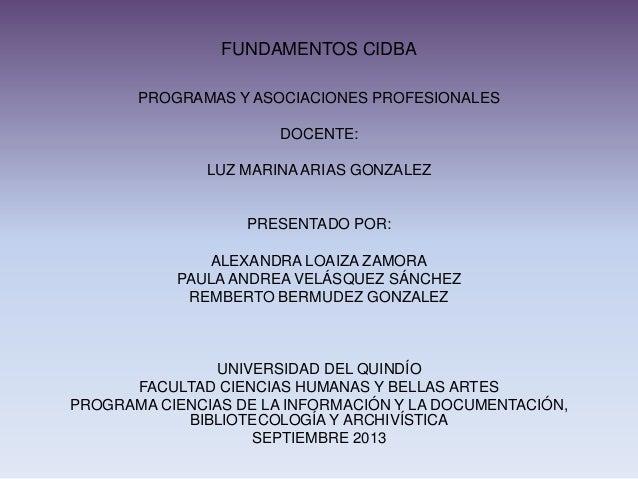 FUNDAMENTOS CIDBA PROGRAMAS Y ASOCIACIONES PROFESIONALES DOCENTE: LUZ MARINA ARIAS GONZALEZ PRESENTADO POR: ALEXANDRA LOAI...