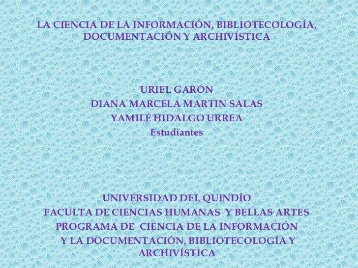 LA CIENCIA DE LA INFORMACIÓN, BIBLIOTECOLOGÍA,        DOCUMENTACIÓN Y ARCHIVÍSTICA               URIEL GARÓN        DIANA ...