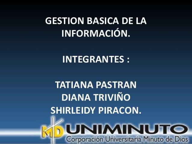 GESTION BASICA DE LA   INFORMACIÓN.   INTEGRANTES :  TATIANA PASTRAN   DIANA TRIVIÑO SHIRLEIDY PIRACON.