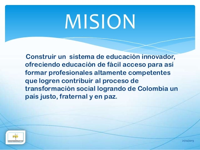 MISIONConstruir un sistema de educación innovador,ofreciendo educación de fácil acceso para asíformar profesionales altame...