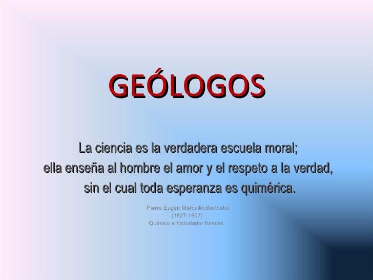 GEÓLOGOS La ciencia es la verdadera escuela moral; ella enseña al hombre el amor y el respeto a la verdad, sin el cual tod...