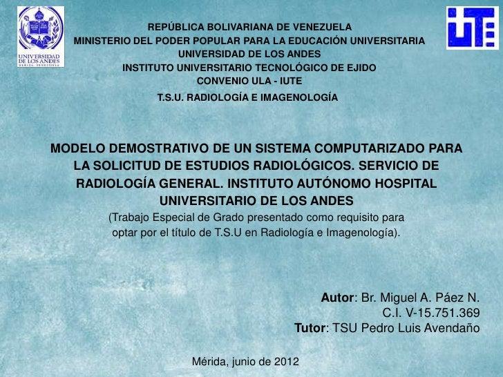 MODELO DEMOSTRATIVO DE UN SISTEMA COMPUTARIZADO PARA LA SOLICITUD DE ESTUDIOS RADIOLÓGICOS. SERVICIO DE RADIOLOGÍA GENERAL. INSTITUTO AUTÓNOMO HOSPITAL UNIVERSITARIO DE LOS ANDES