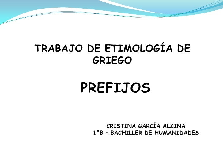TRABAJO DE ETIMOLOGÍA DE         GRIEGO       PREFIJOS             CRISTINA GARCÍA ALZINA         1ºB – BACHILLER DE HUMAN...