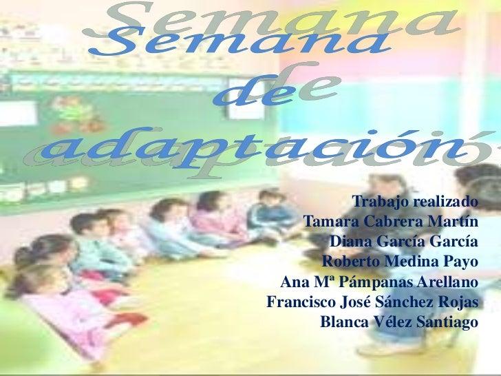 Semana <br />de<br />adaptación<br />Trabajo realizado<br />Tamara Cabrera Martín<br />Diana García García<br />Roberto Me...