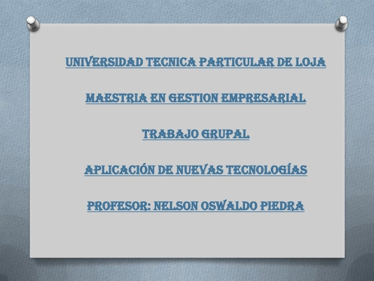UNIVERSIDAD TECNICA PARTICULAR DE LOJA  MAESTRIA EN GESTION EMPRESARIAL           TRABAJO GRUPAL  APLICACIÓN DE NUEVAS TEC...