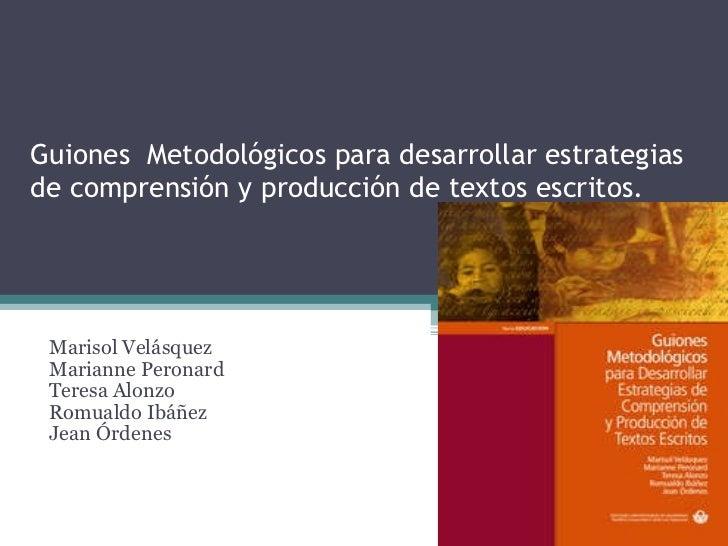 Guiones  Metodológicos para desarrollar estrategias de comprensión y producción de textos escritos.  Marisol Velásquez Mar...