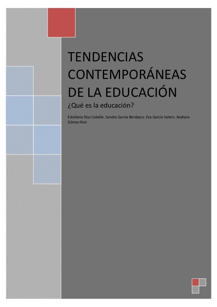TENDENCIASCONTEMPORÁNEASDE LA EDUCACIÓN¿Qué es la educación?Estefanía Díaz Cabello. Sandra García Berdasco. Eva García Val...