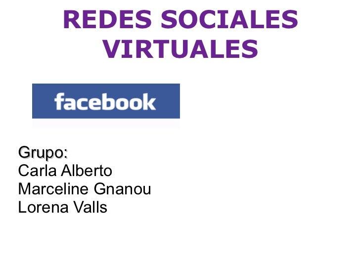 REDES SOCIALES VIRTUALES Grupo:  Carla Alberto Marceline Gnanou  Lorena Valls