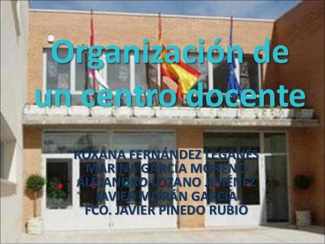 Organización deun centro docente  ROXANA FERNÁNDEZ LEGANÉS   MARINA GARCÍA MORENO  ALEJANDRO LOZANO JIMÉNEZ     JAVIER MOR...