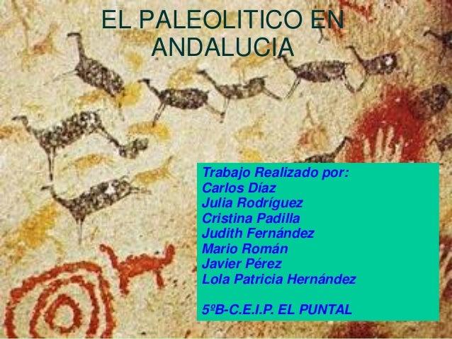 EL PALEOLITICO EN ANDALUCIA Trabajo Realizado por: Carlos Díaz Julia Rodríguez Cristina Padilla Judith Fernández Mario Rom...