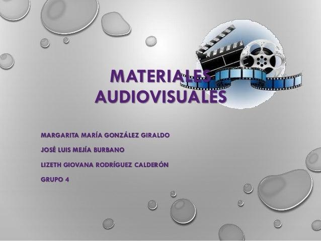 MATERIALES AUDIOVISUALES MARGARITA MARÍA GONZÁLEZ GIRALDO JOSÉ LUIS MEJÍA BURBANO LIZETH GIOVANA RODRÍGUEZ CALDERÓN GRUPO 4