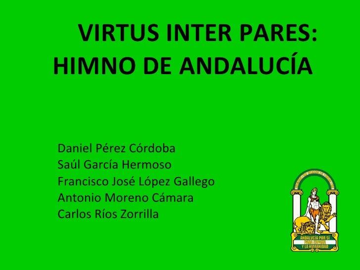 VIRTUS INTER PARES:  HIMNO DE ANDALUCÍA Daniel Pérez Córdoba Saúl García Hermoso Francisco José López Gallego Antonio More...