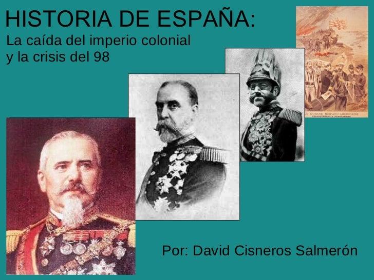 HISTORIA DE ESPAÑA:La caída del imperio colonialy la crisis del 98                        Por: David Cisneros Salmerón