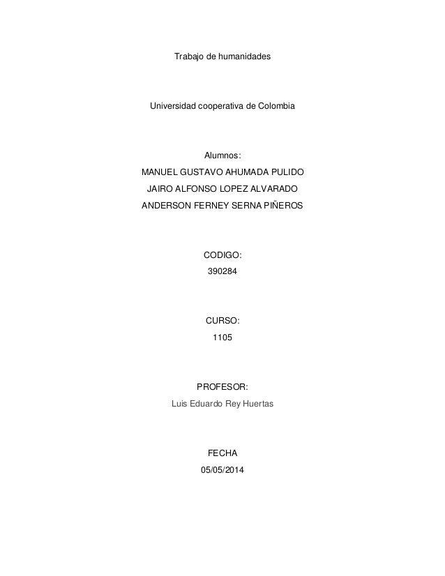 Trabajo de humanidades Universidad cooperativa de Colombia Alumnos: MANUEL GUSTAVO AHUMADA PULIDO JAIRO ALFONSO LOPEZ ALVA...