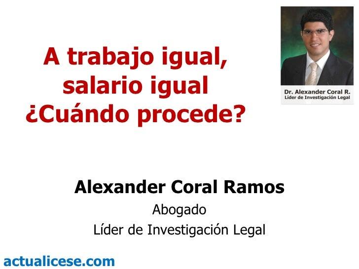 A trabajo igual, salario igual ¿Cuándo procede? Alexander Coral Ramos Abogado Líder de Investigación Legal