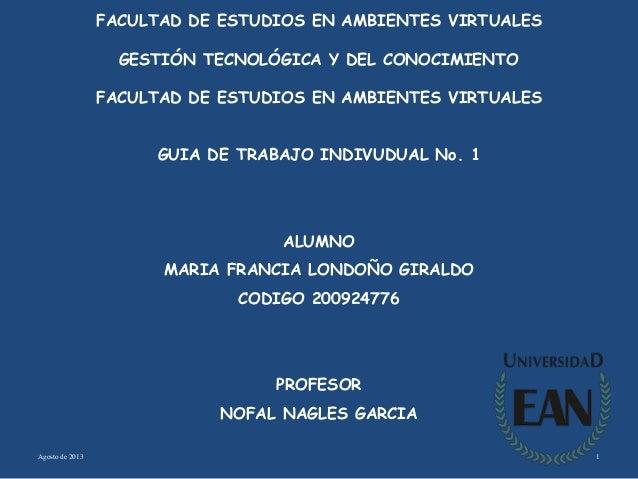 Agosto de 2013 1 FACULTAD DE ESTUDIOS EN AMBIENTES VIRTUALES GESTIÓN TECNOLÓGICA Y DEL CONOCIMIENTO FACULTAD DE ESTUDIOS E...