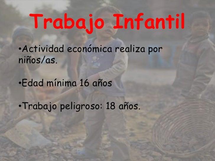 Trabajo Infantil•Actividad económica realiza porniños/as.•Edad mínima 16 años•Trabajo peligroso: 18 años.