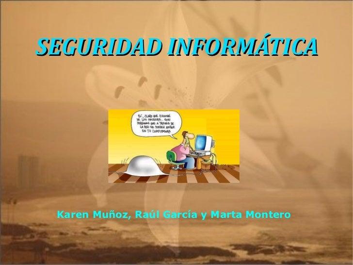 SEGURIDAD INFORMÁTICA Karen Muñoz, Raúl García y Marta Montero