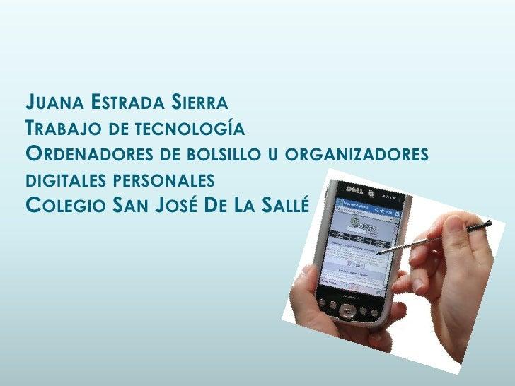 JUANA ESTRADA SIERRATRABAJO DE TECNOLOGÍAORDENADORES DE BOLSILLO U ORGANIZADORESDIGITALES PERSONALESCOLEGIO SAN JOSÉ DE LA...