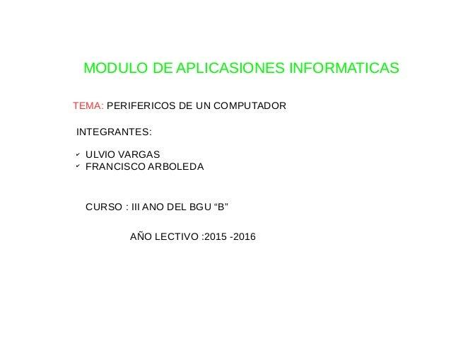 """MODULO DE APLICASIONES INFORMATICAS TEMA: PERIFERICOS DE UN COMPUTADOR CURSO : III ANO DEL BGU """"B"""" AÑO LECTIVO :2015 -2016..."""