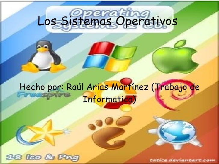Los Sistemas Operativos  Hecho por: Raúl Arias Martínez (Trabajo de Informatica)