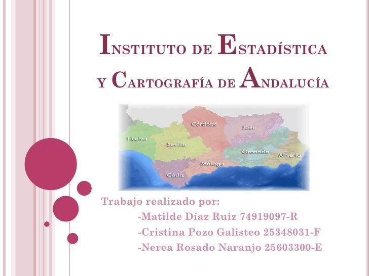 INSTITUTO DE ESTADÍSTICAY CARTOGRAFÍA DE ANDALUCÍATrabajo realizado por:      -Matilde Díaz Ruiz 74919097-R      -Cristina...