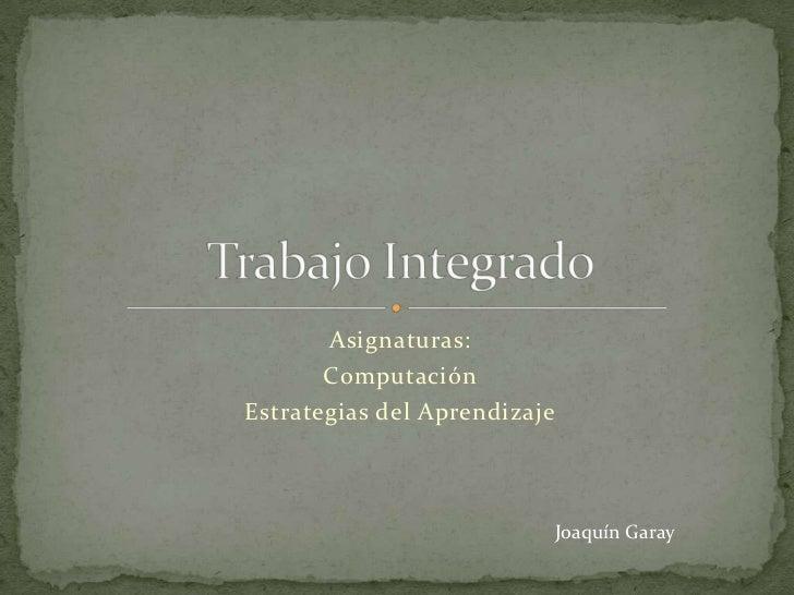 Asignaturas: <br />Computación<br />Estrategias del Aprendizaje<br />Trabajo Integrado<br />Joaquín Garay<br />
