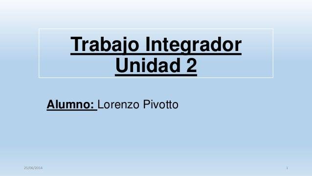 Trabajo Integrador Unidad 2 Alumno: Lorenzo Pivotto 125/06/2014