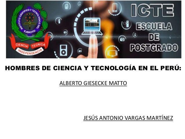 INSTITUTO CIENTÍFICO Y TECNOLÓGICO DEL EJERCITO HOMBRES DE CIENCIA Y TECNOLOGÍA EN EL PERÚ: ALBERTO GIESECKE MATTO JESÚS A...