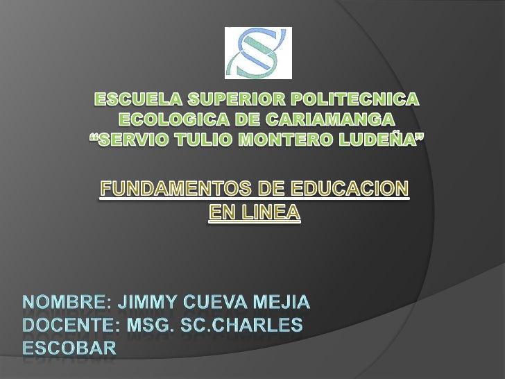 """ESCUELA SUPERIOR POLITECNICA ECOLOGICA DE CARIAMANGA <br />""""SERVIO TULIO MONTERO LUDEÑA""""<br />FUNDAMENTOS DE EDUCACION EN ..."""